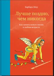 Лучше поздно, чем никогда. Как начать новую жизнь в любом возрасте Барбара Шер | naoblakax.ru